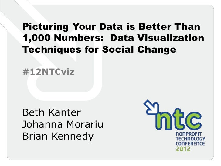 Picturing Your Data is Better Than1,000 Numbers: Data VisualizationTechniques for Social Change#12NTCvizBeth KanterJohanna...