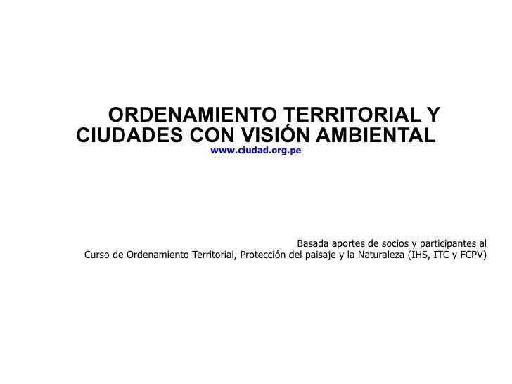 ORDENAMIENTO TERRITORIAL Y CIUDADES CON VISIÓN AMBIENTAL www.ciudad.org.pe Basada aportes de socios y participantes al Cur...