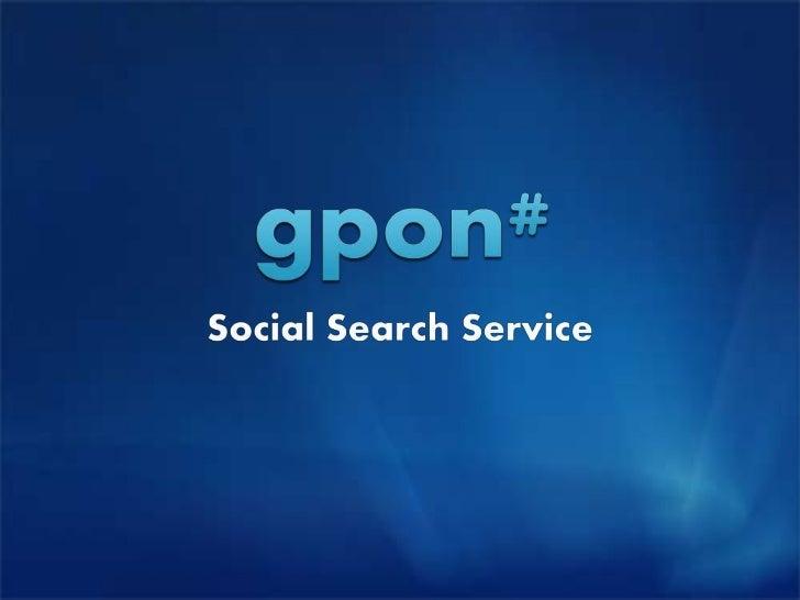 What is gpon?   지폰은 소셜 탐색 엔진으로써친구들이 추천한 사진, 비디오와 웹페이지를 발견하고 공유할 수 있는 서비스 입니다.소셜네트워크 + 컨텐츠 탐색