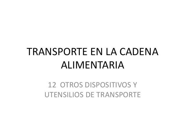 TRANSPORTE EN LA CADENA ALIMENTARIA 12 OTROS DISPOSITIVOS Y UTENSILIOS DE TRANSPORTE