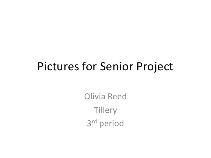 Pictures for Senior Project         Olivia Reed            Tillery         3rd period