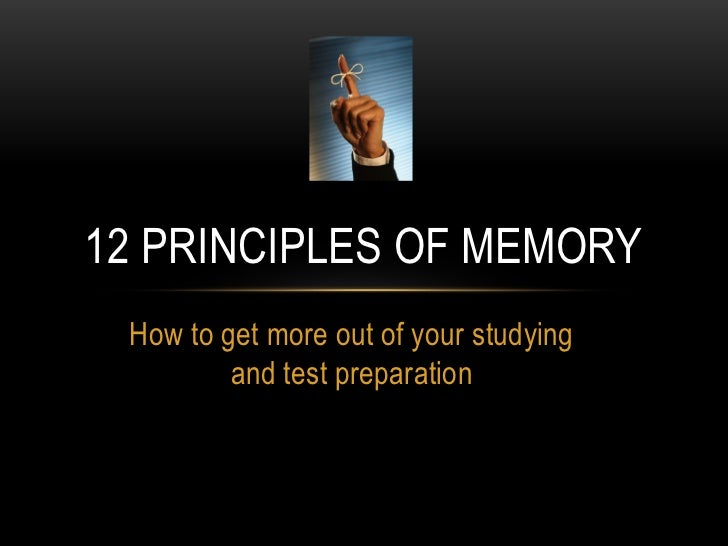 12 PRINCIPLES OF MEMORY How to get more out of your studying         and test preparation