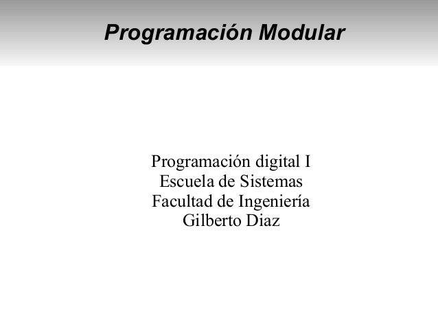 Programación Modular Programación digital I Escuela de Sistemas Facultad de Ingeniería Gilberto Diaz