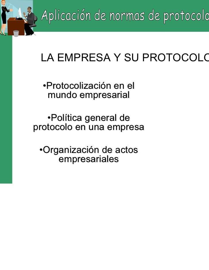LA EMPRESA Y SU PROTOCOLO  •Protocolización en el   mundo empresarial   •Política general deprotocolo en una empresa •Orga...