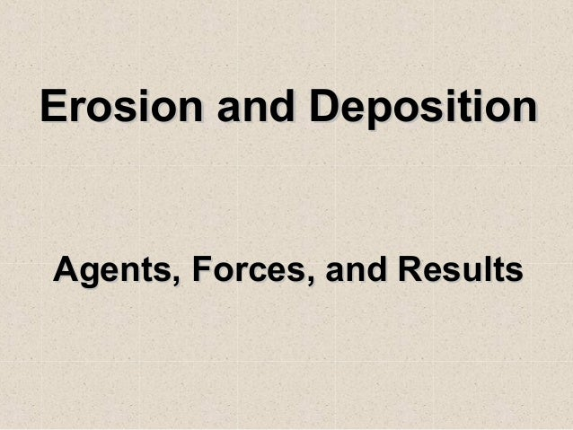 Erosion and Deposition  Agents, Forces, and R