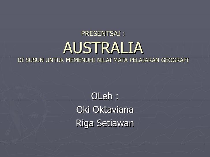 PRESENTSAI : AUSTRALIA DI SUSUN UNTUK MEMENUHI NILAI MATA PELAJARAN GEOGRAFI OLeh : Oki Oktaviana Riga Setiawan
