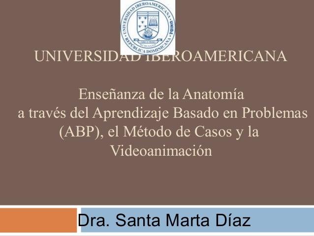 UNIVERSIDAD IBEROAMERICANA Enseñanza de la Anatomía a través del Aprendizaje Basado en Problemas (ABP), el Método de Casos...