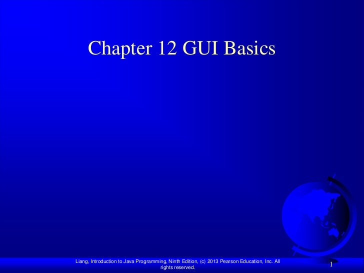 Chapter 12 GUI BasicsLiang, Introduction to Java Programming, Ninth Edition, (c) 2013 Pearson Education, Inc. All         ...