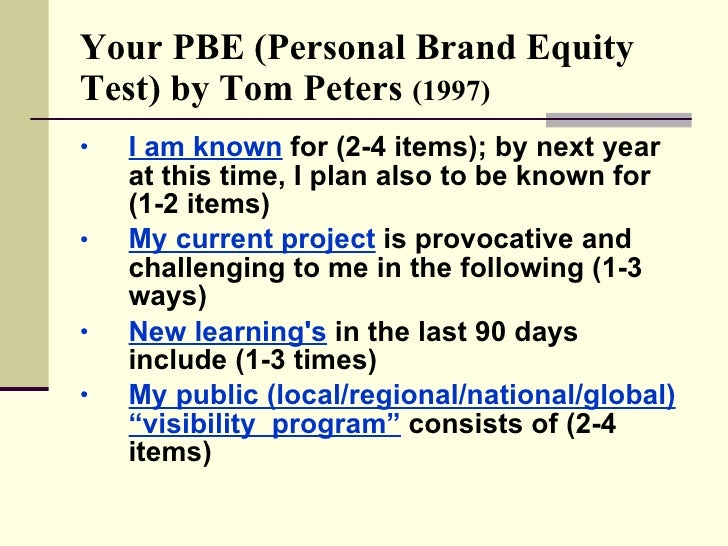 Your PBE (Personal Brand Equity Test) by Tom Peters  (1997) <ul><li>I am known  for (2-4 items); by next year at this time...