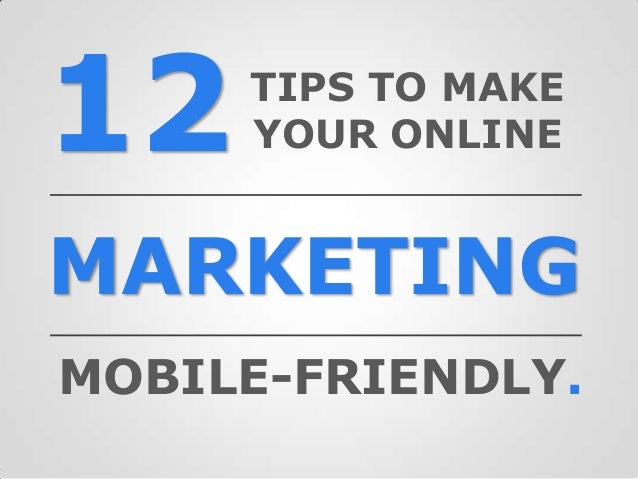 12MARKETINGTIPS TO MAKEYOUR ONLINEMOBILE-FRIENDLY.
