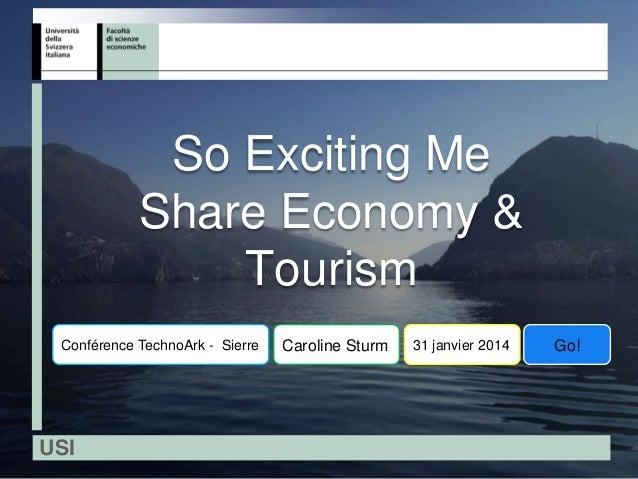 So Exciting Me Share Economy & Tourism Conférence TechnoArk - Sierre  USI  Caroline Sturm  31 janvier 2014  Go!