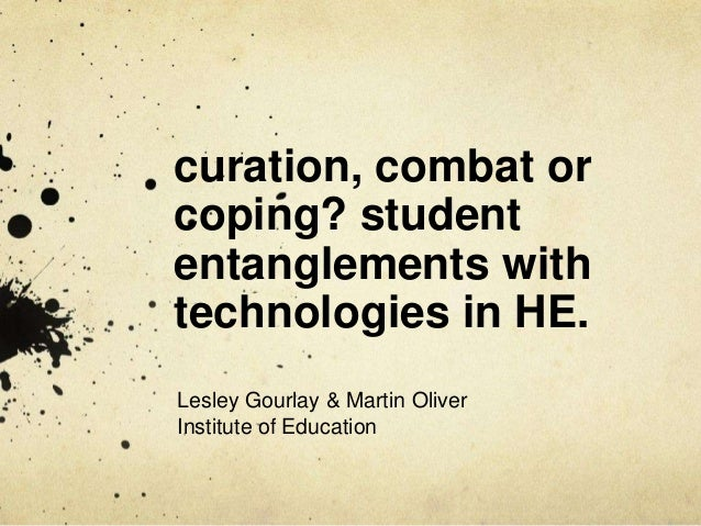 curation, combat orcoping? studententanglements withtechnologies in HE.Lesley Gourlay & Martin OliverInstitute of Education