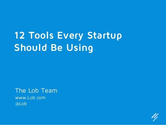 12 Tools Every Startup Should Be Using  The Lob Team www.Lob.com @Lob