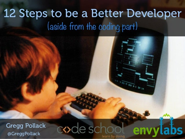 12 Steps to being a Better Programmer by Code School's Gregg Pollack