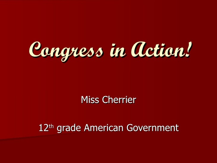 Congress in Action! Miss Cherrier 12 th  grade American Government