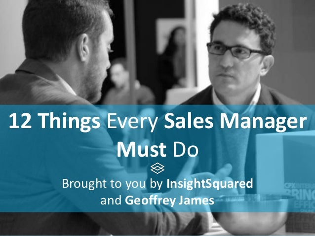 12 Things Every Sales Manager Must Do Brought to you by InsightSquared and Geoffrey James