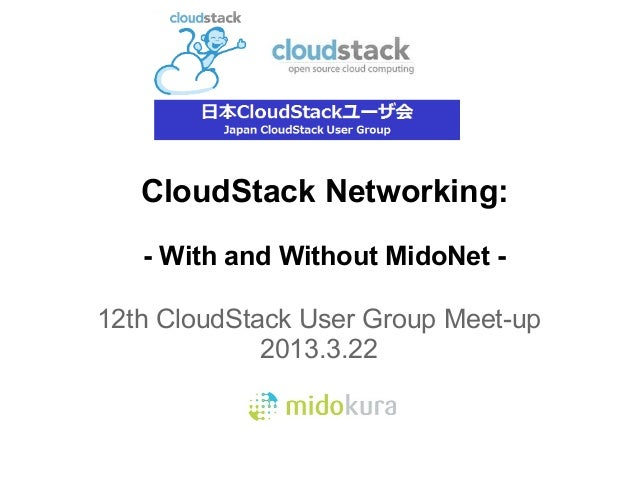 CloudStack Networking:   - With and Without MidoNet -12th CloudStack User Group Meet-up             2013.3.22
