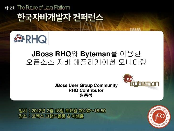 JBoss RHQ와 Byteman을 이용한오픈소스 자바 애플리케이션 모니터링     JBoss User Group Community           RHQ Contributor                원종석