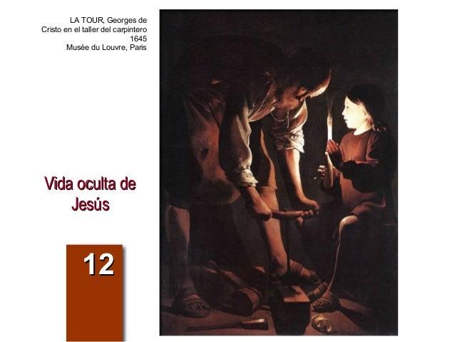 Vida oculta deVida oculta de JesúsJesús 1212 LA TOUR, Georges de Cristo en el taller del carpintero 1645 Musée du Louvre, ...