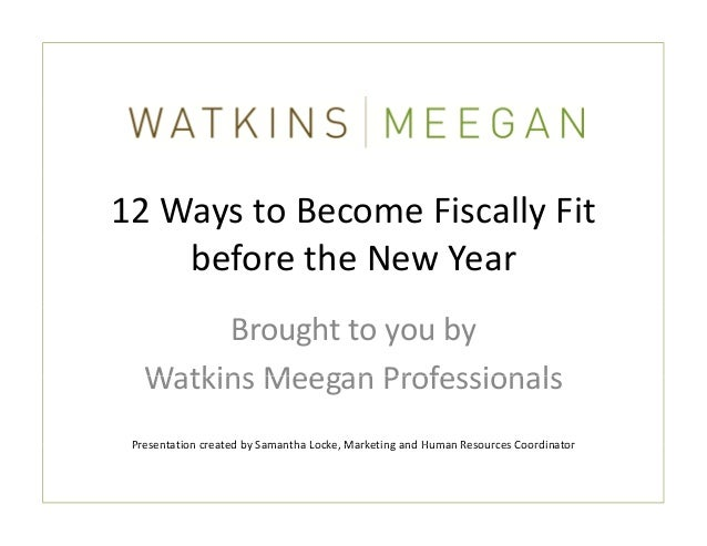 12 Ways to Become Fiscally Fit     before the New Year        Brought to you by    Watkins Meegan Professionals   Watkins ...