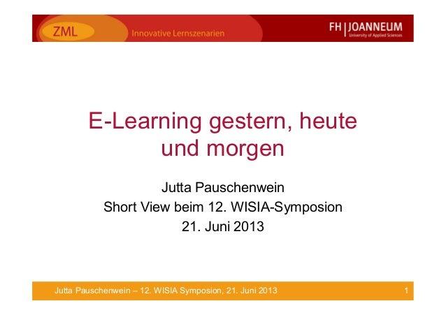 1Jutta Pauschenwein – 12. WISIA Symposion, 21. Juni 2013E-Learning gestern, heuteund morgenJutta PauschenweinShort View be...