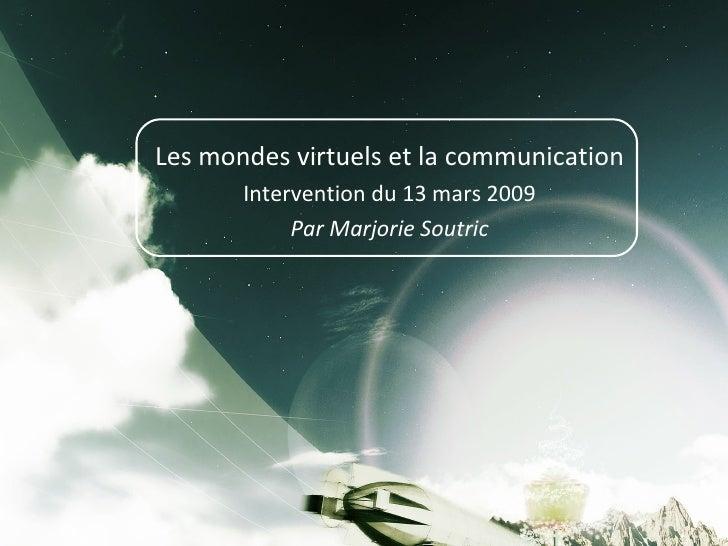 Les mondes virtuels et la communication Intervention du 13 mars 2009 Par Marjorie Soutric