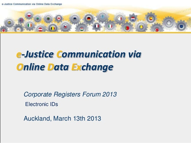e-Justice Communication viaOnline Data Exchange Corporate Registers Forum 2013 Electronic IDs Auckland, March 13th 2013