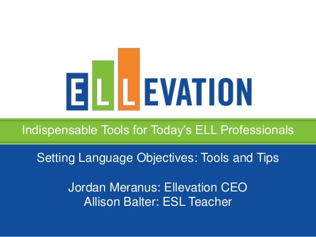 Indispensable Tools for Today's ELL ProfessionalsSetting Language Objectives: Tools and TipsJordan Meranus: Ellevation CEO...