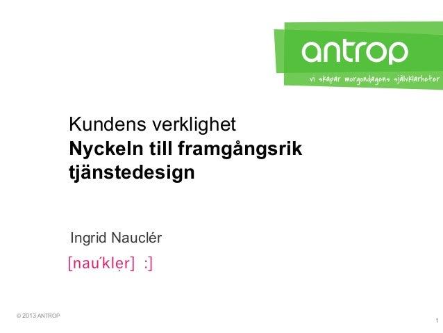 © 2013 ANTROPNyckeln till framgångsriktjänstedesignKundens verklighetIngrid Nauclér1