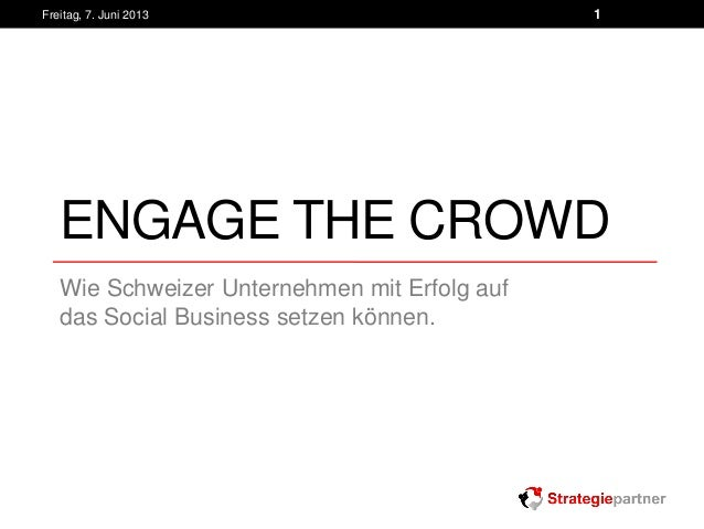 ENGAGE THE CROWDWie Schweizer Unternehmen mit Erfolg aufdas Social Business setzen können.Freitag, 7. Juni 2013 1