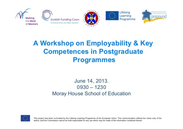 June 14, 2013.0930 – 1230Moray House School of EducationA Workshop on Employability & KeyCompetences in PostgraduateProgra...