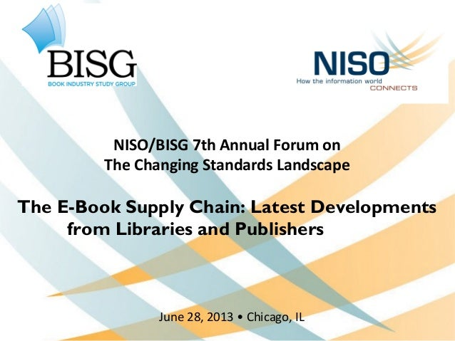 NISO/BISG 7th Annual Forum on The Changing Standards Landscape The E-Book Supply Chain: Latest Developments from Libraries...