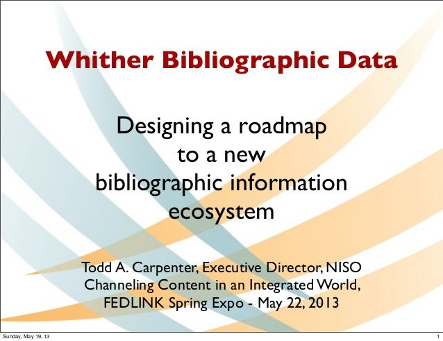 Whither Bibliographic DataDesigning a roadmapto a newbibliographic informationecosystemTodd A. Carpenter, Executive Direct...