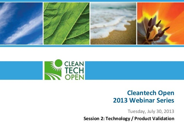 Cleantech Open 2013 Webinar Series Tuesday, July 30, 2013 Session 2: Technology / Product Validation