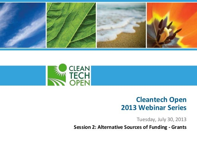 Cleantech Open 2013 Webinar Series Tuesday, July 30, 2013 Session 2: Alternative Sources of Funding - Grants