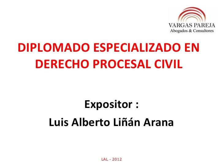 DIPLOMADO ESPECIALIZADO EN   DERECHO PROCESAL CIVIL           Expositor :    Luis Alberto Liñán Arana              LAL - 2...