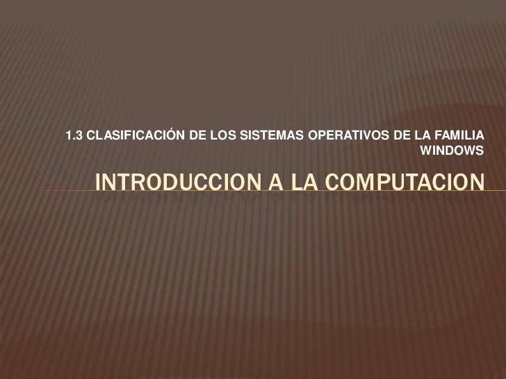 1.3 CLASIFICACIÓN DE LOS SISTEMAS OPERATIVOS DE LA FAMILIA WINDOWS<br />INTRODUCCION A LA COMPUTACION<br />