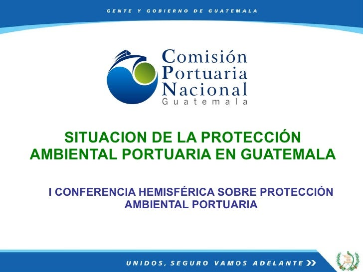 I CONFERENCIA HEMISFÉRICA SOBRE PROTECCIÓN AMBIENTAL PORTUARIA SITUACION DE LA PROTECCIÓN AMBIENTAL PORTUARIA EN GUATEMALA