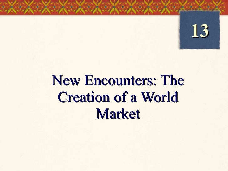 New Encounters: The Creation of a World Market 13