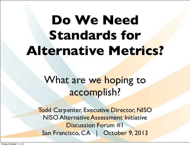 Do We Need Standards for Alternative Metrics? What are we hoping to accomplish? Todd Carpenter, Executive Director, NISO N...