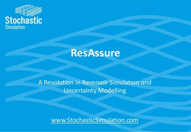 ResAssure A Revolution in Reservoir Simulation and Uncertainty Modelling  www.StochasticSimulation.com