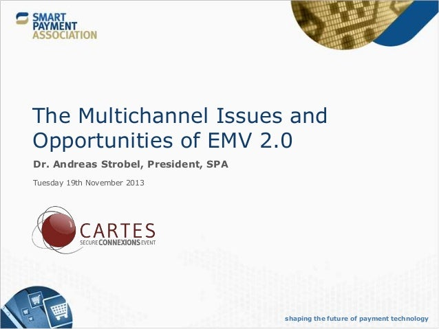 The Multichannel Issues and Opportunities of EMV 2.0 Dr. Andreas Strobel, President, SPA Tuesday 19th November 2013  shapi...