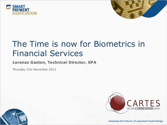 The Time is now for Biometrics in Financial Services Lorenzo Gaston, Technical Director, SPA Thursday 21st November 2013  ...