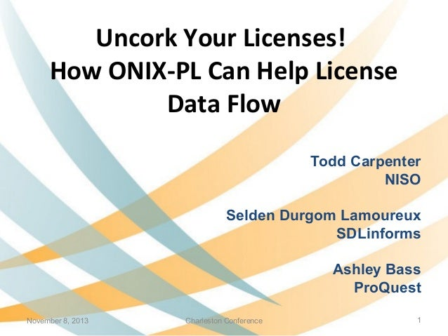 Uncork Your Licenses! How ONIX-PL Can Help License Data Flow Todd Carpenter NISO Selden Durgom Lamoureux SDLinforms Ashley...