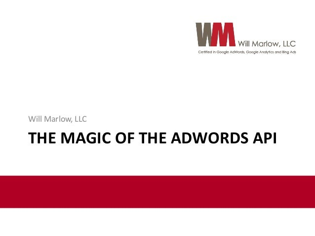 Will Marlow, LLC  THE MAGIC OF THE ADWORDS API
