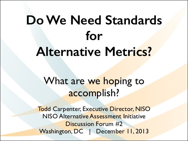 Do We Need Standards for Alternative Metrics? What are we hoping to accomplish? Todd Carpenter, Executive Director, NISO	 ...