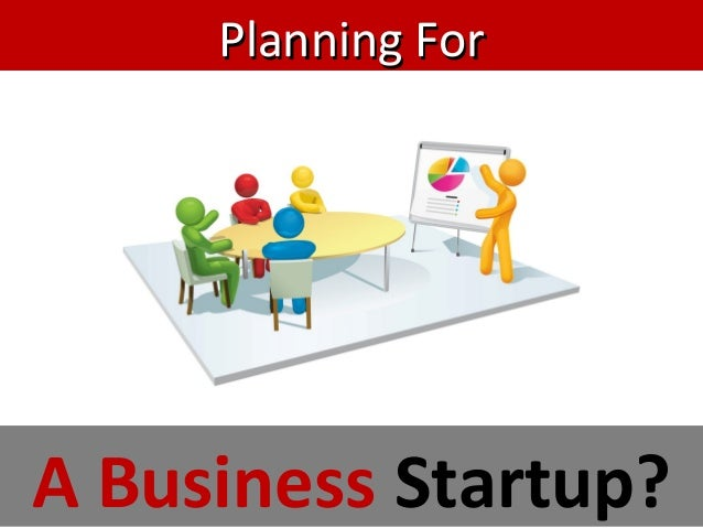 Planning ForPlanning For A Business Startup?