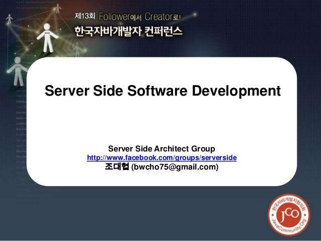 제13회 한국자바개발자 컨퍼런스Server Side Software Development          Server Side Architect Group     http://www.facebook.com/groups/...