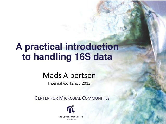 A practical introduction to handling 16S data Mads Albertsen Internal workshop 2013 CENTER FOR MICROBIAL COMMUNITIES