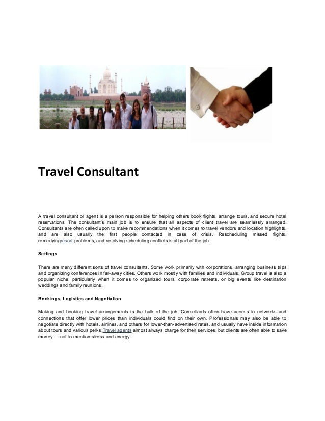 Travel Consultant A travel consultant or agent is a person responsible for helping others book flights, arrange tours, and...